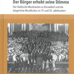Der Bürger erhebt seine Stimme. Der Städtische Musikverein zu Düsseldorf und die bürgerliche Musikkultur im 19. und 20. Jahrhundert